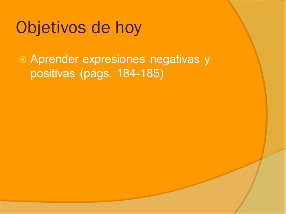 Objetivos de hoy Aprender expresiones negativas y positivas (págs. 184-185)