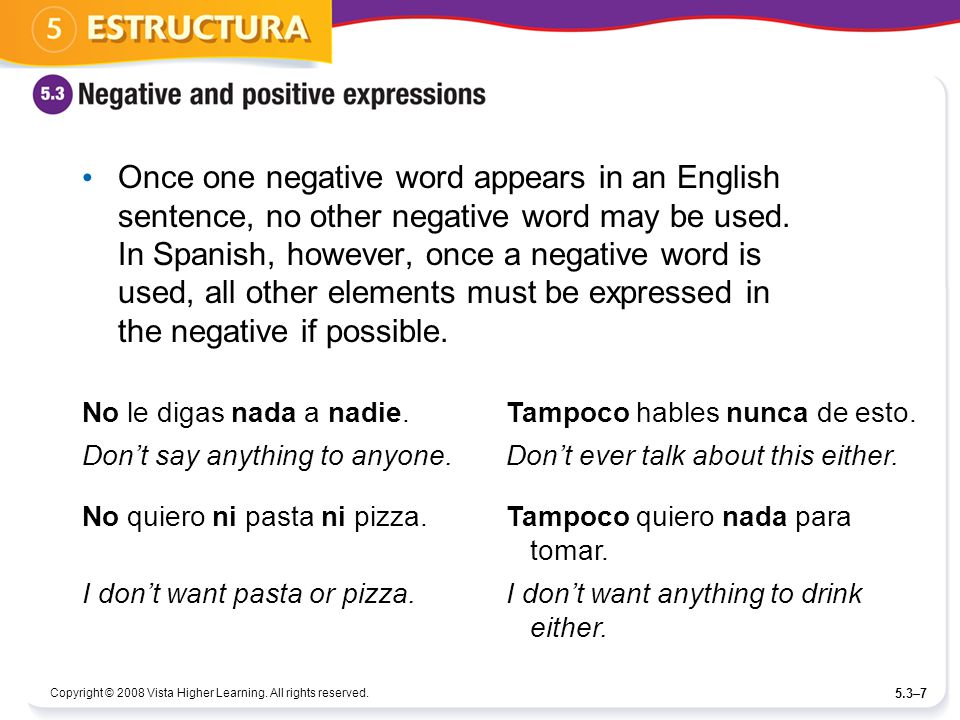 Once one negative word appears in an English sentence, no other negative word may be used. In Spanish, however, once a negative word is used, all other elements must be expressed in the negative if possible.