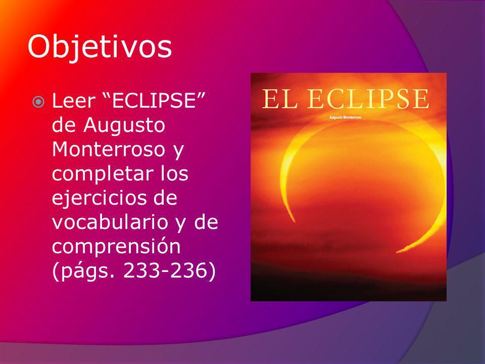 Objetivos Leer ECLIPSE de Augusto Monterroso y completar los ejercicios de vocabulario y de comprensión (págs.