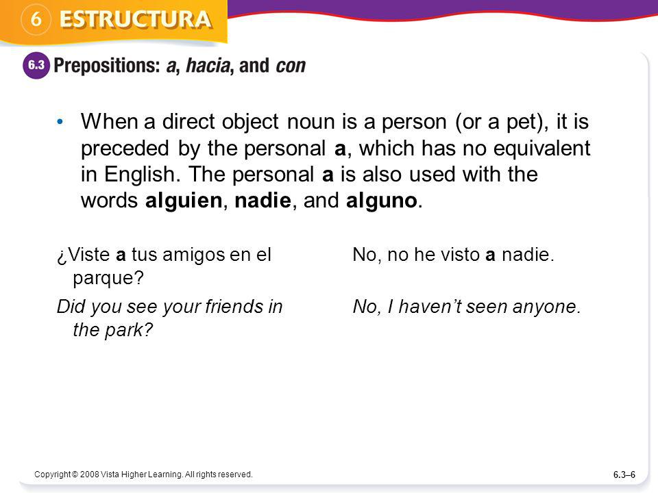 When a direct object noun is a person (or a pet), it is preceded by the personal a, which has no equivalent in English. The personal a is also used with the words alguien, nadie, and alguno.