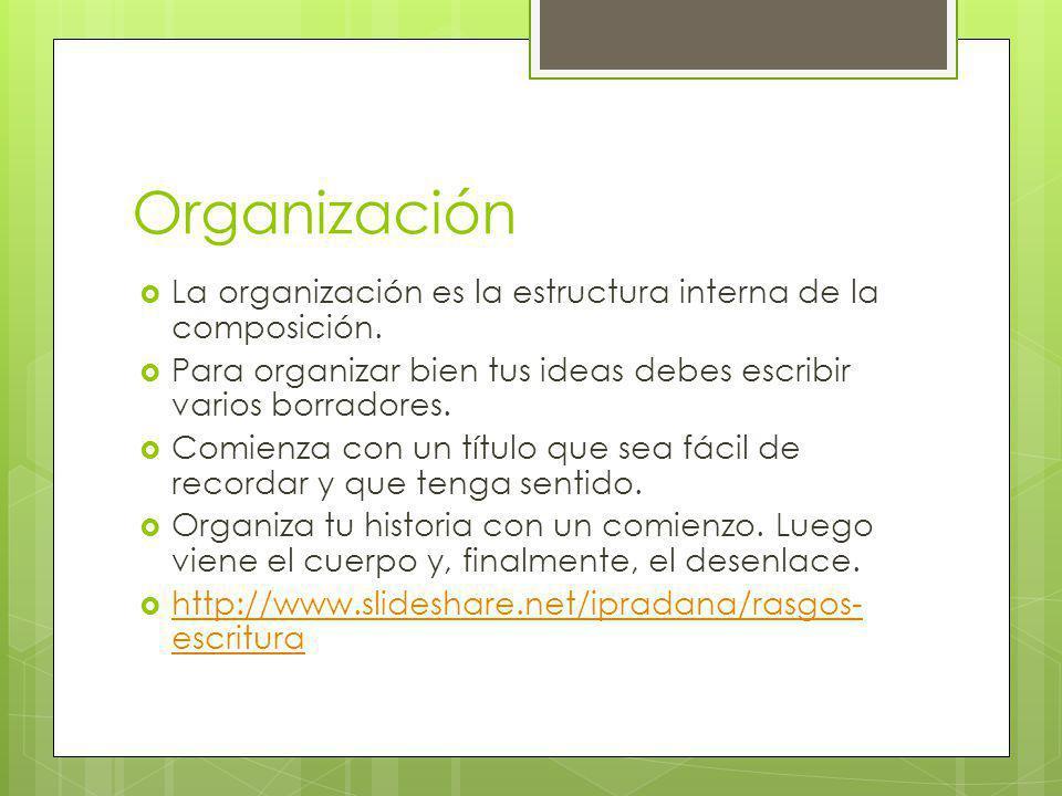 Organización La organización es la estructura interna de la composición. Para organizar bien tus ideas debes escribir varios borradores.