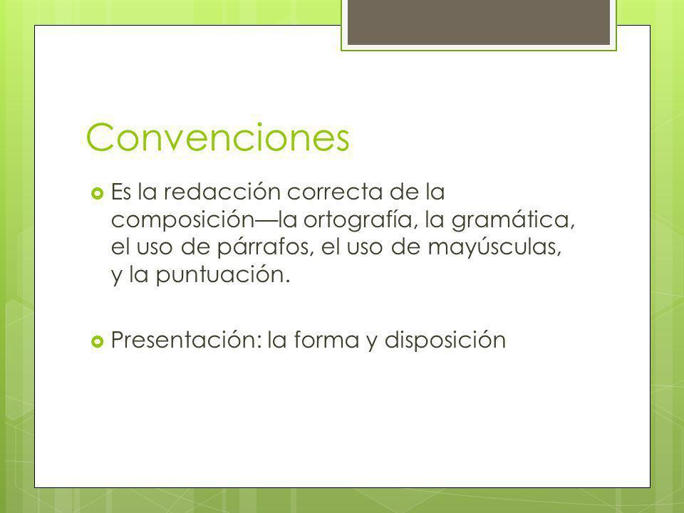 Convenciones Es la redacción correcta de la composición—la ortografía, la gramática, el uso de párrafos, el uso de mayúsculas, y la puntuación.