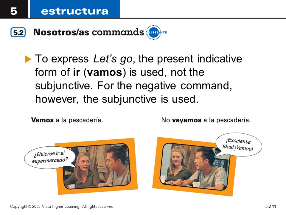 To express Let's go, the present indicative form of ir (vamos) is used, not the subjunctive. For the negative command, however, the subjunctive is used.