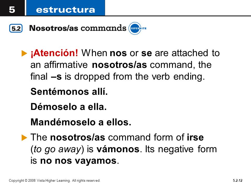¡Atención! When nos or se are attached to an affirmative nosotros/as command, the final –s is dropped from the verb ending.