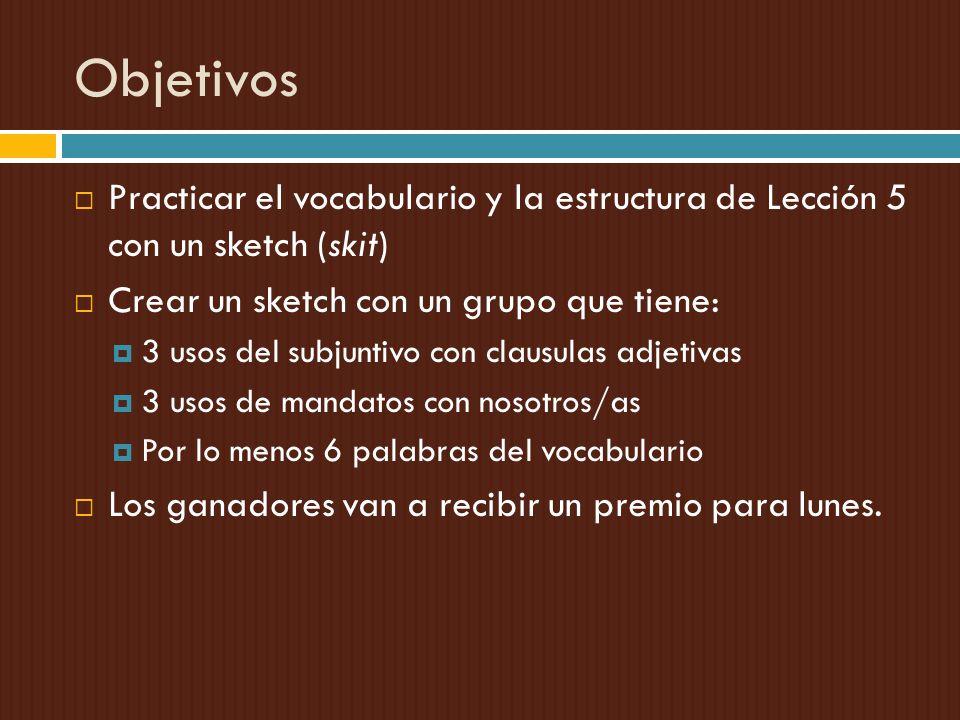 Objetivos Practicar el vocabulario y la estructura de Lección 5 con un sketch (skit) Crear un sketch con un grupo que tiene: