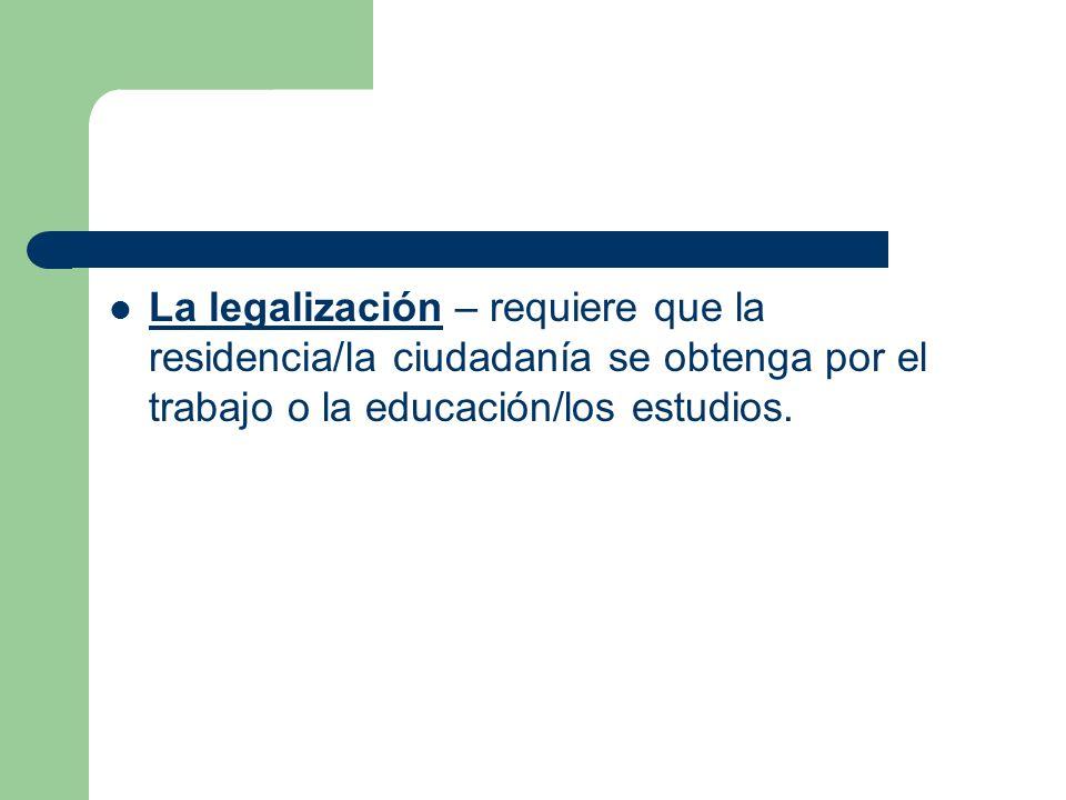 La legalización – requiere que la residencia/la ciudadanía se obtenga por el trabajo o la educación/los estudios.