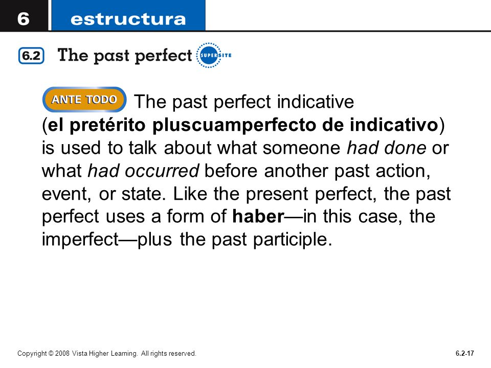 The past perfect indicative (el pretérito pluscuamperfecto de indicativo) is used to talk about what someone had done or what had occurred before another past action, event, or state. Like the present perfect, the past perfect uses a form of haber—in this case, the imperfect—plus the past participle.