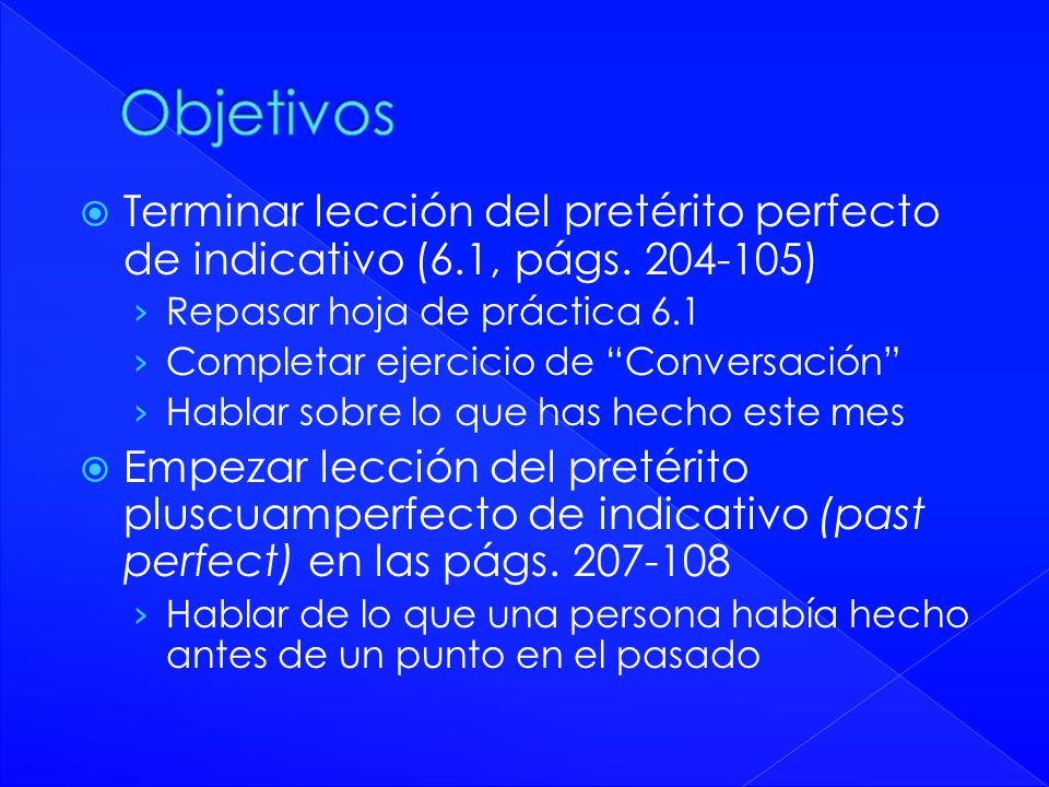 Objetivos Terminar lección del pretérito perfecto de indicativo (6.1, págs. 204-105) Repasar hoja de práctica 6.1.