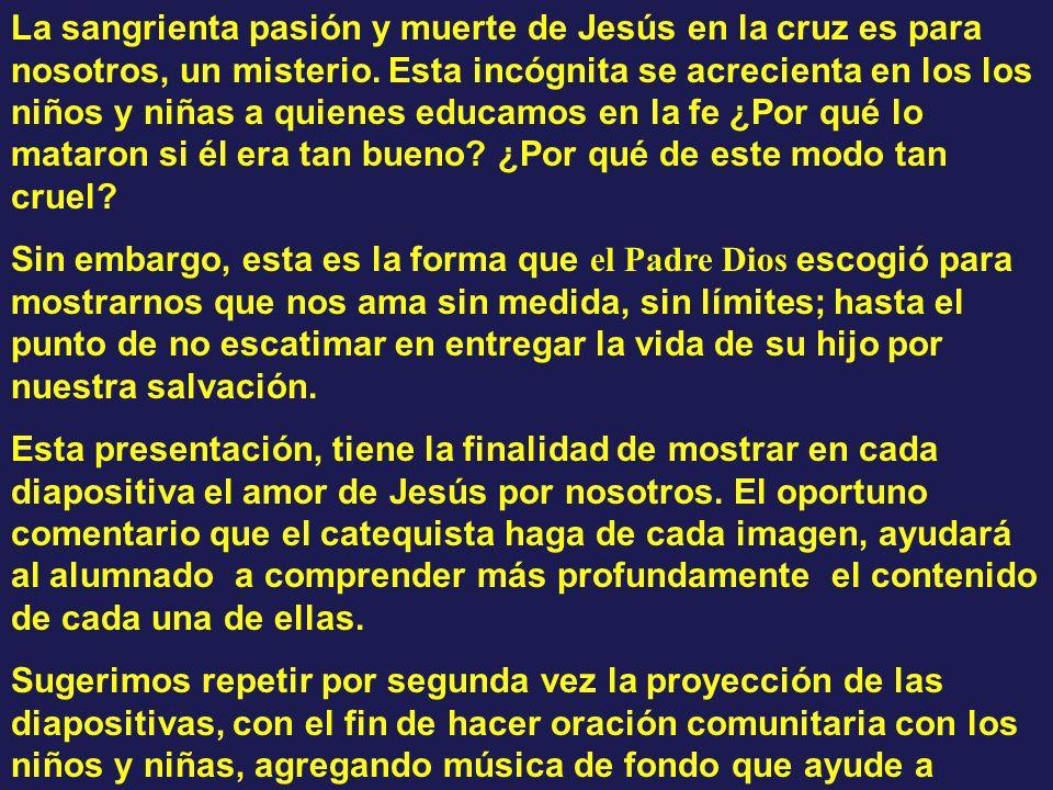 La sangrienta pasión y muerte de Jesús en la cruz es para nosotros, un misterio. Esta incógnita se acrecienta en los los niños y niñas a quienes educamos en la fe ¿Por qué lo mataron si él era tan bueno ¿Por qué de este modo tan cruel