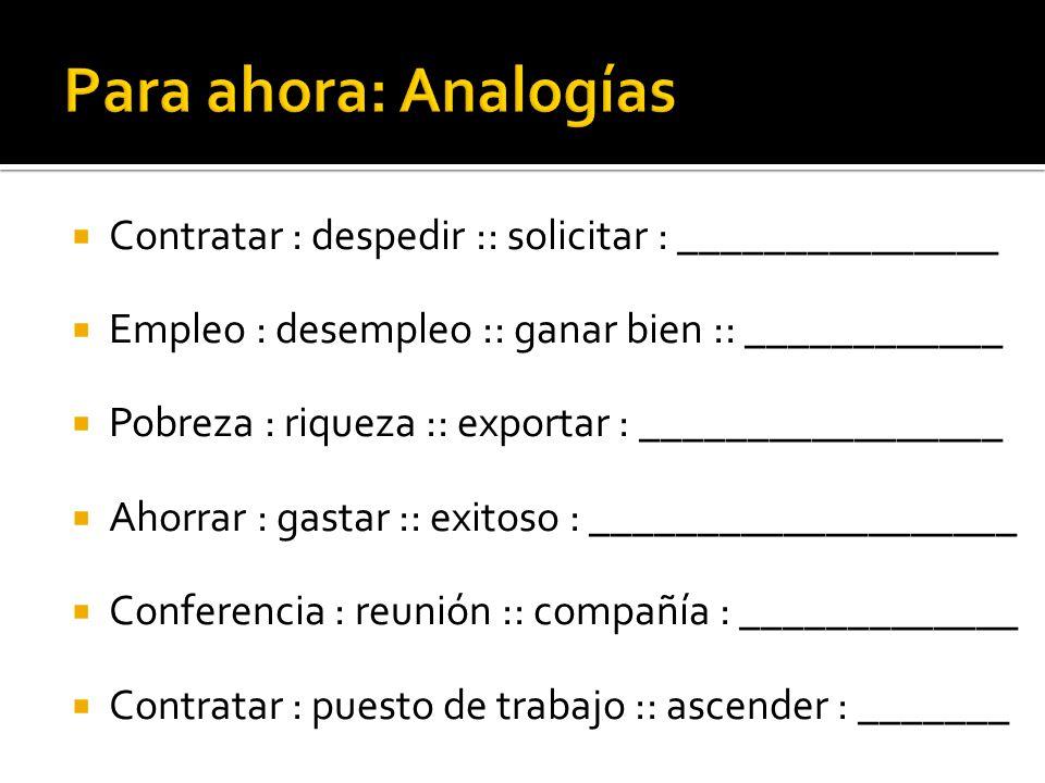 Para ahora: Analogías Contratar : despedir :: solicitar : _______________. Empleo : desempleo :: ganar bien :: ____________.