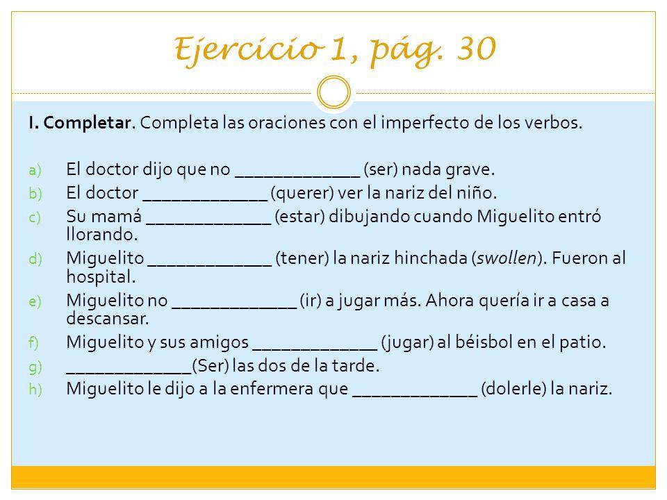 Ejercicio 1, pág. 30 I. Completar. Completa las oraciones con el imperfecto de los verbos. El doctor dijo que no _____________ (ser) nada grave.