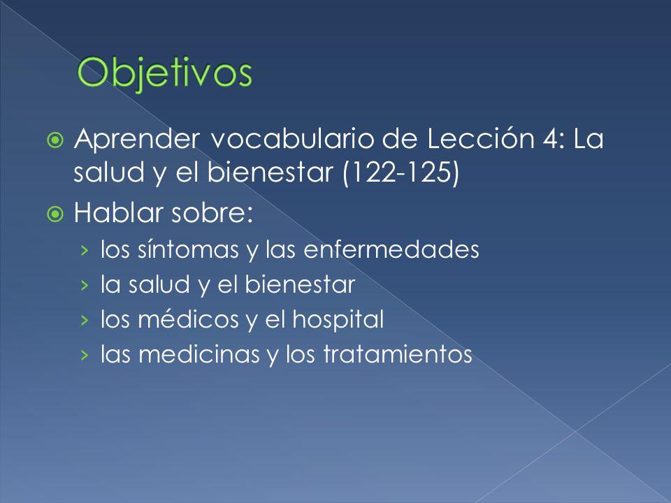 Objetivos Aprender vocabulario de Lección 4: La salud y el bienestar (122-125) Hablar sobre: los síntomas y las enfermedades.