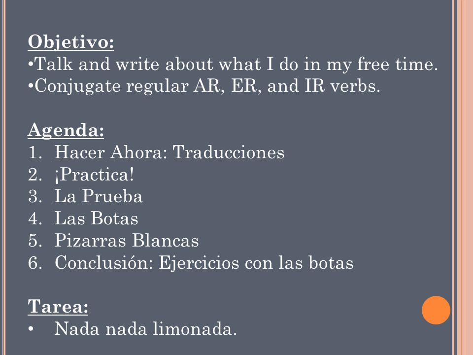 Objetivo: Talk and write about what I do in my free time. Conjugate regular AR, ER, and IR verbs. Agenda: