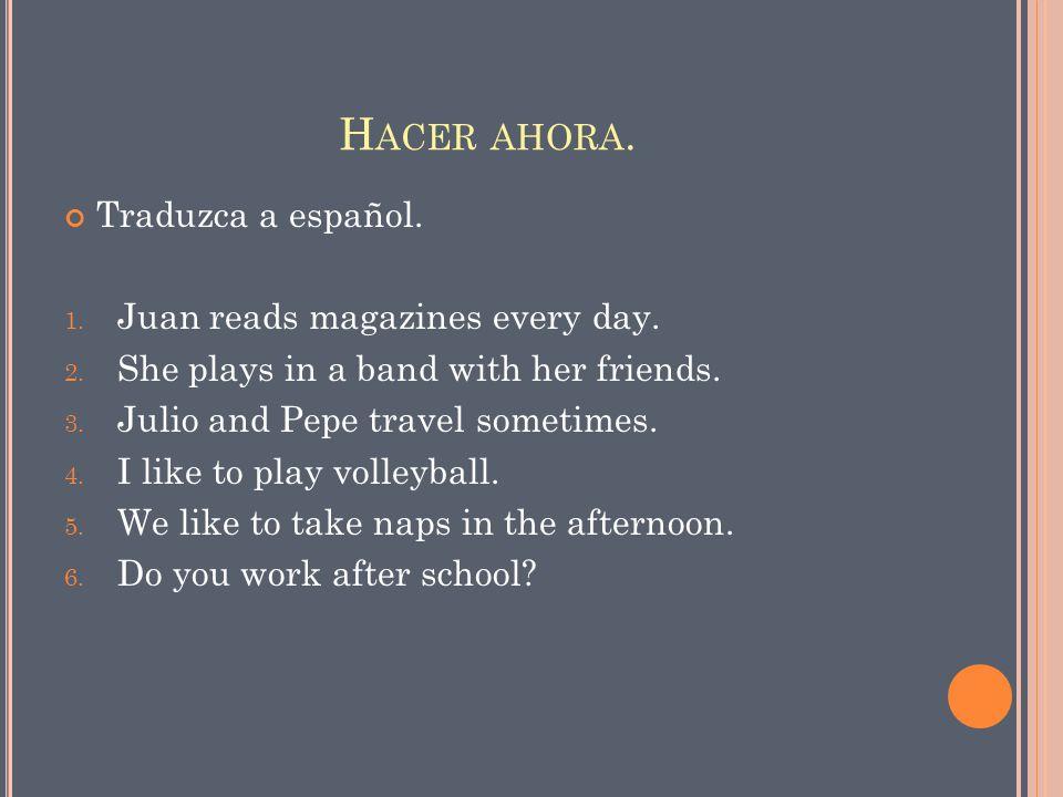 Hacer ahora. Traduzca a español. Juan reads magazines every day.