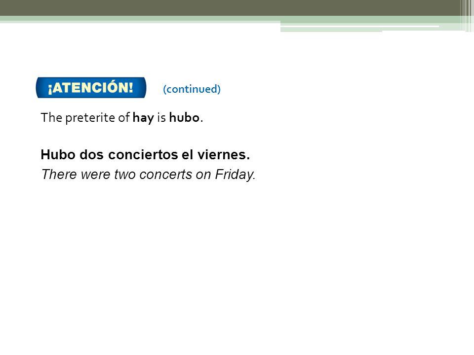 The preterite of hay is hubo. Hubo dos conciertos el viernes.