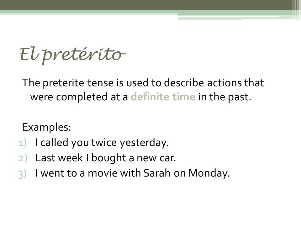 El pretérito The preterite tense is used to describe actions that were completed at a definite time in the past.