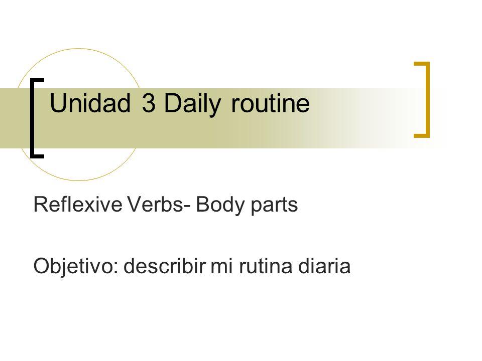 Reflexive Verbs- Body parts Objetivo: describir mi rutina diaria