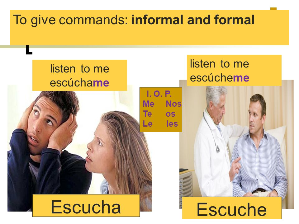 Escucha Escuche To give commands: informal and formal listen to me