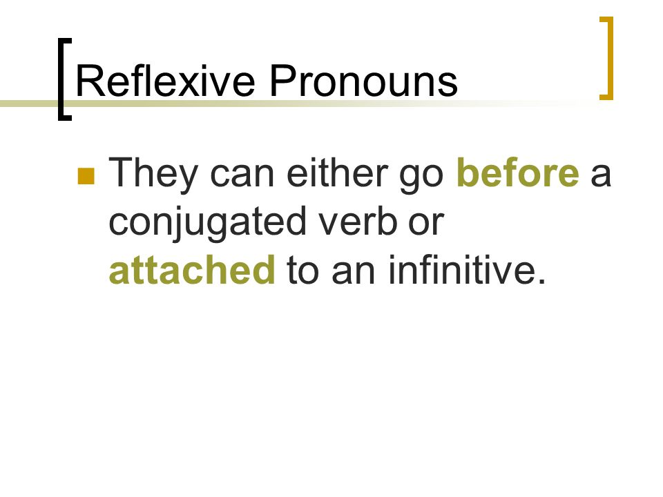 Reflexive Pronouns They can either go before a conjugated verb or attached to an infinitive.