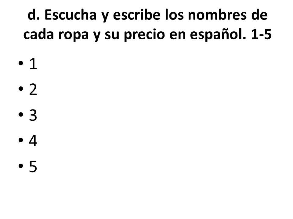 d. Escucha y escribe los nombres de cada ropa y su precio en español