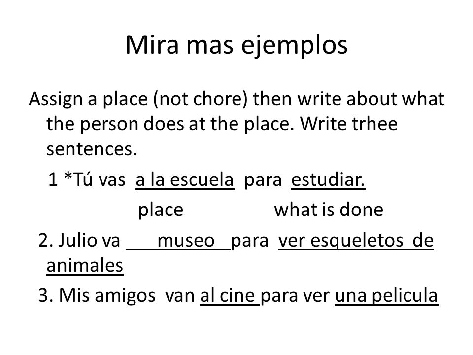 Mira mas ejemplos Assign a place (not chore) then write about what the person does at the place. Write trhee sentences.