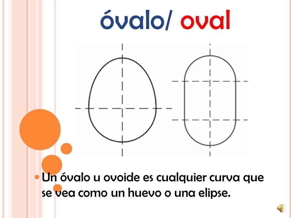 óvalo/ oval Un óvalo u ovoide es cualquier curva que se vea como un huevo o una elipse.