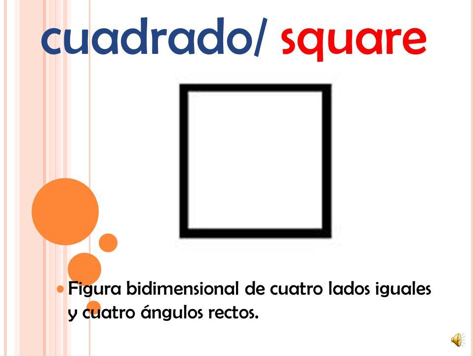 cuadrado/ square Figura bidimensional de cuatro lados iguales y cuatro ángulos rectos.
