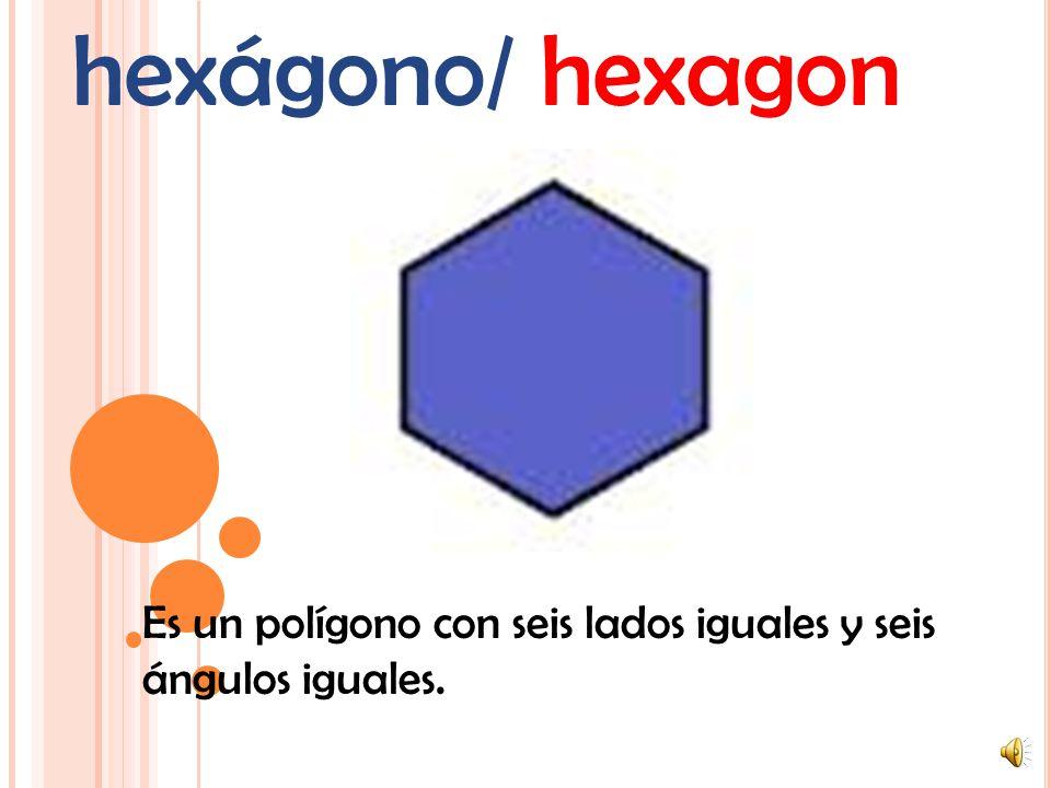 hexágono/ hexagon Es un polígono con seis lados iguales y seis ángulos iguales.