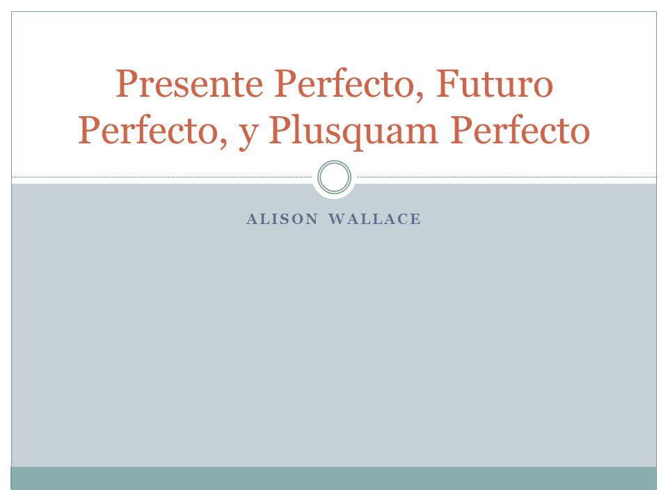 Presente Perfecto, Futuro Perfecto, y Plusquam Perfecto