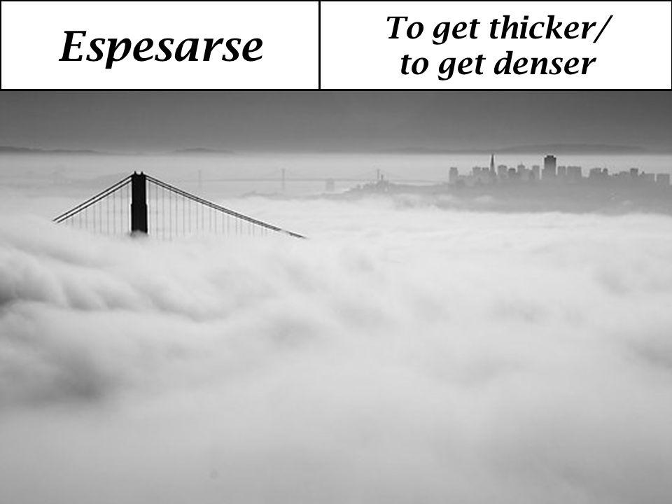 Espesarse To get thicker/ to get denser