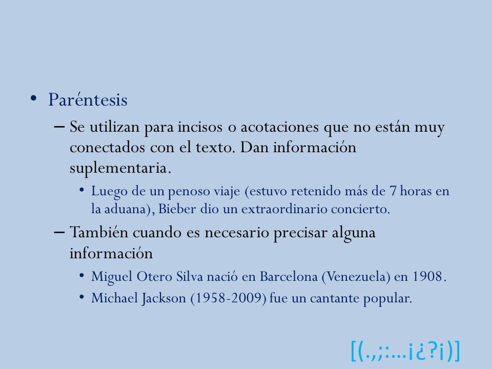 Paréntesis Se utilizan para incisos o acotaciones que no están muy conectados con el texto. Dan información suplementaria.
