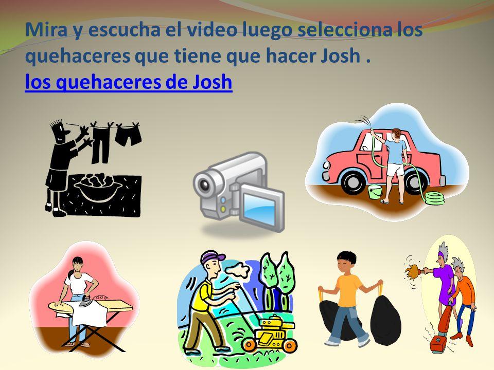 Mira y escucha el video luego selecciona los quehaceres que tiene que hacer Josh .