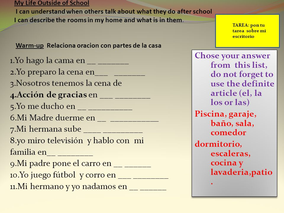 My Life Outside of School I can understand when others talk about what they do after school I can describe the rooms in my home and what is in them. Warm-up Relaciona oracion con partes de la casa