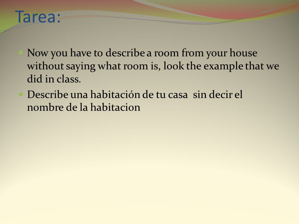 Tarea: Now you have to describe a room from your house without saying what room is, look the example that we did in class.
