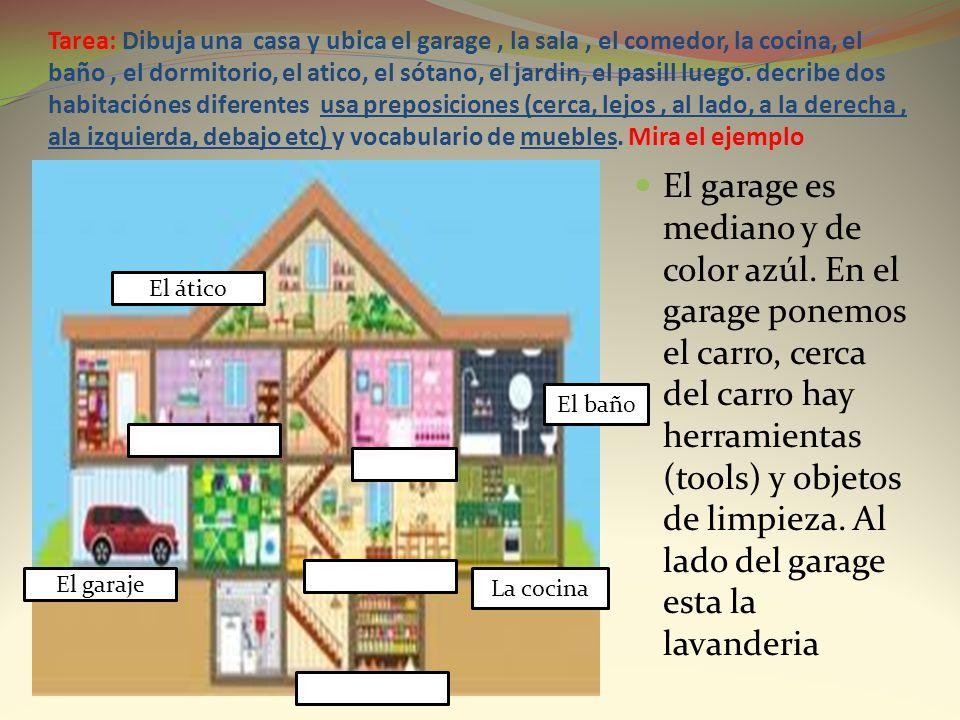 Tarea: Dibuja una casa y ubica el garage , la sala , el comedor, la cocina, el baño , el dormitorio, el atico, el sótano, el jardin, el pasill luego. decribe dos habitaciónes diferentes usa preposiciones (cerca, lejos , al lado, a la derecha , ala izquierda, debajo etc) y vocabulario de muebles. Mira el ejemplo