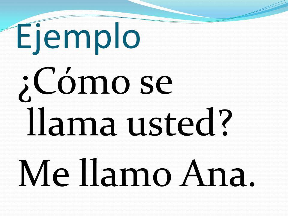 Ejemplo ¿Cómo se llama usted Me llamo Ana.