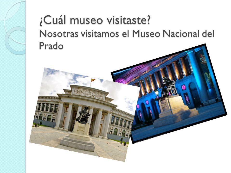¿Cuál museo visitaste Nosotras visitamos el Museo Nacional del Prado