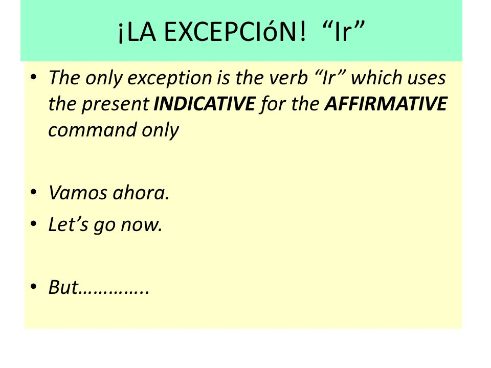 ¡LA EXCEPCIóN! Ir The only exception is the verb Ir which uses the present INDICATIVE for the AFFIRMATIVE command only.