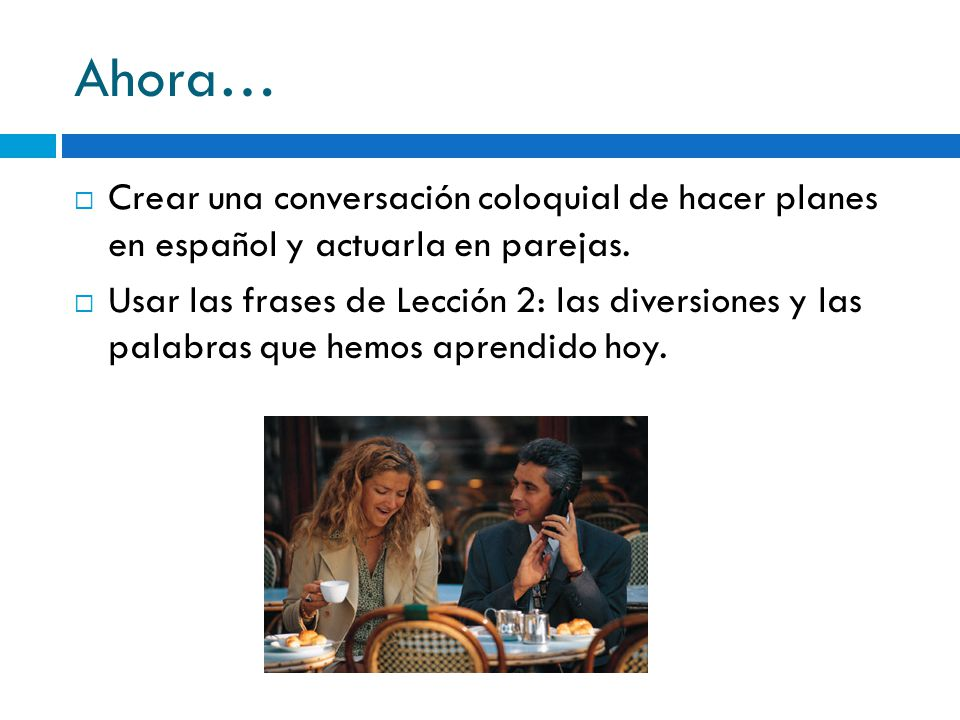 Ahora… Crear una conversación coloquial de hacer planes en español y actuarla en parejas.