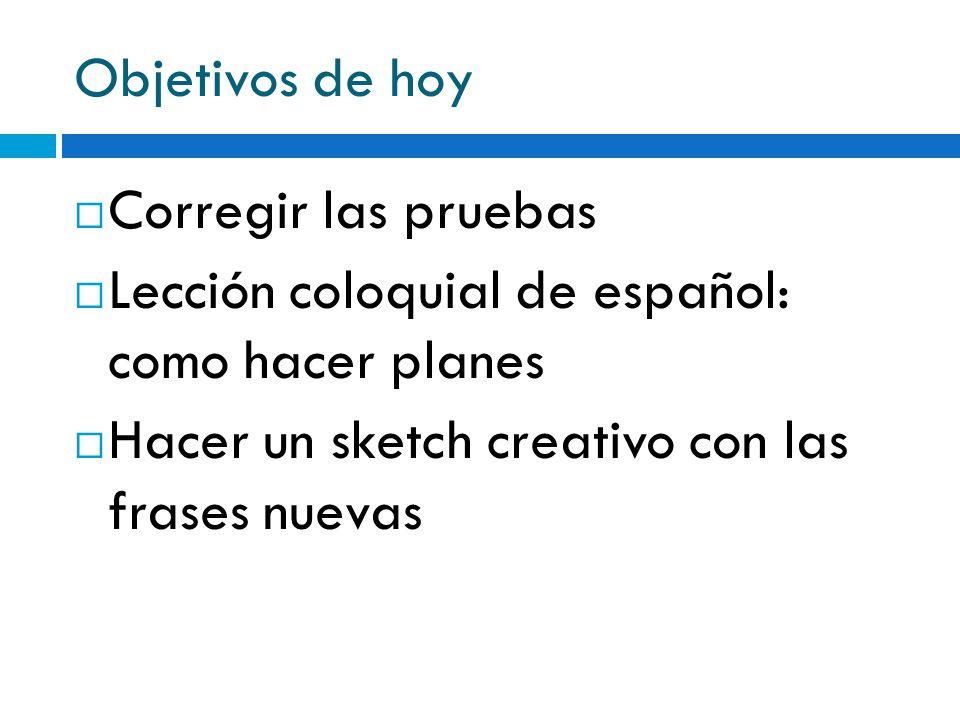 Objetivos de hoy Corregir las pruebas. Lección coloquial de español: como hacer planes.
