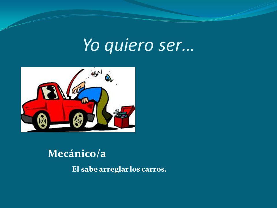 Yo quiero ser… Mecánico/a El sabe arreglar los carros.