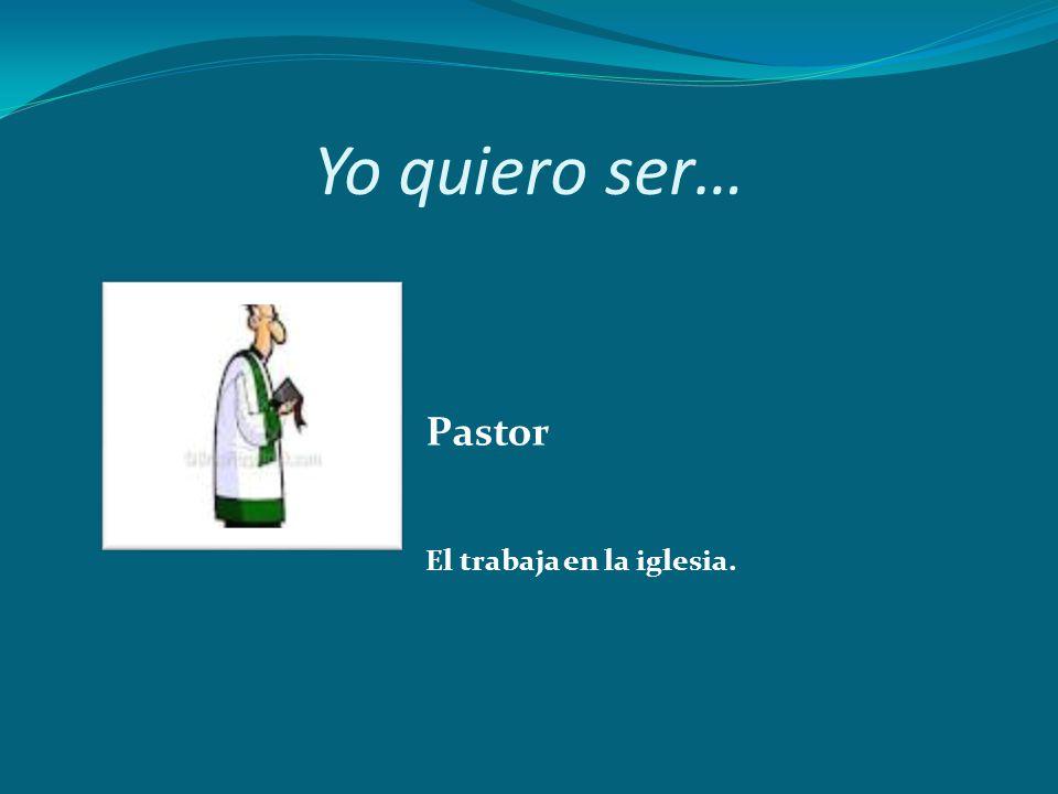 Yo quiero ser… Pastor El trabaja en la iglesia.