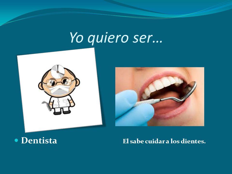 Yo quiero ser… Dentista El sabe cuidar a los dientes.