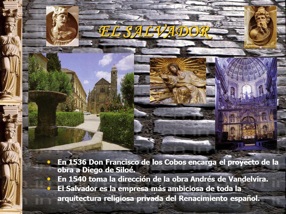 EL SALVADOR En 1536 Don Francisco de los Cobos encarga el proyecto de la obra a Diego de Siloé.
