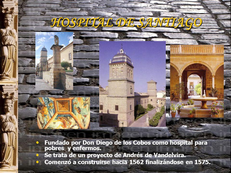 HOSPITAL DE SANTIAGO Fundado por Don Diego de los Cobos como hospital para pobres y enfermos. Se trata de un proyecto de Andrés de Vandelvira.
