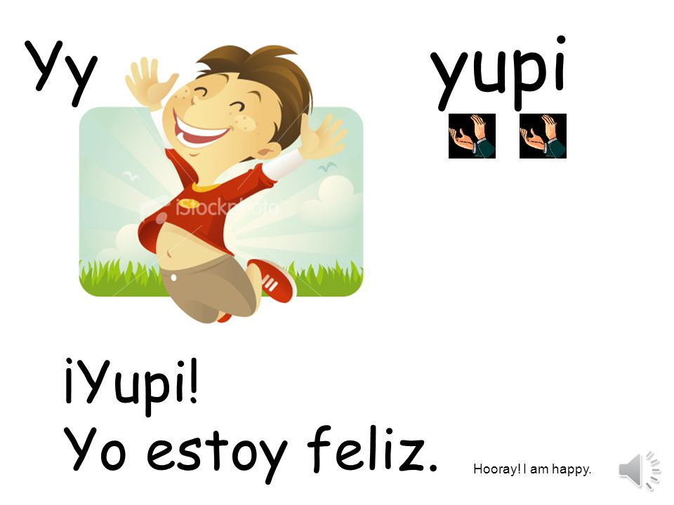 yupi Yy ¡Yupi! Yo estoy feliz. Hooray! I am happy.