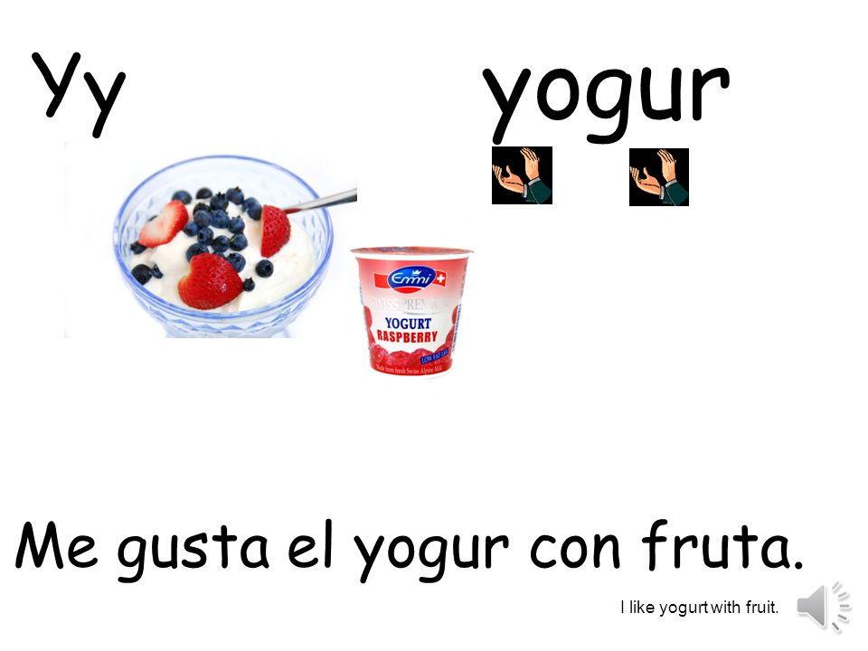 yogur Yy Me gusta el yogur con fruta. I like yogurt with fruit.