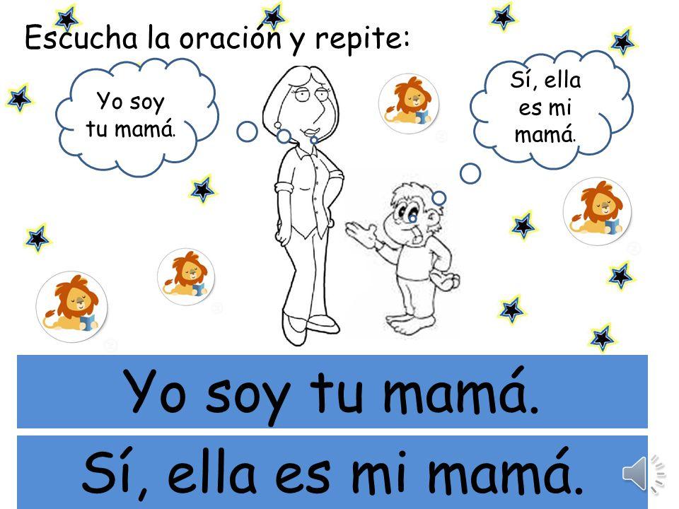 mi Yo soy tu mamá. Sí, ella es mi mamá. Escucha la oración y repite: