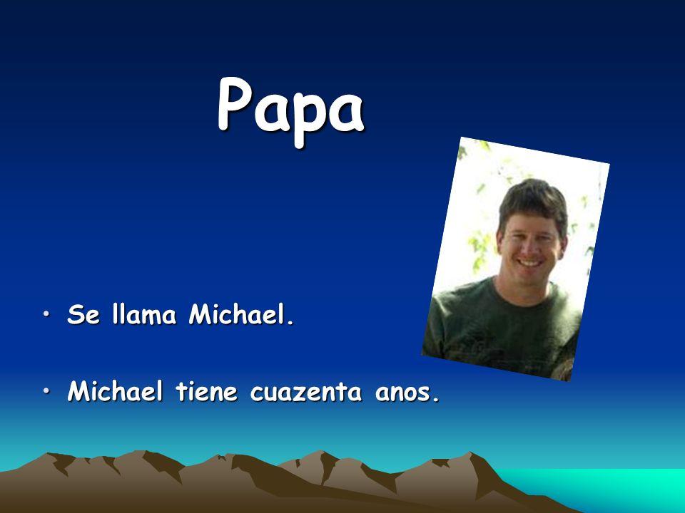 Papa Se llama Michael. Michael tiene cuazenta anos.