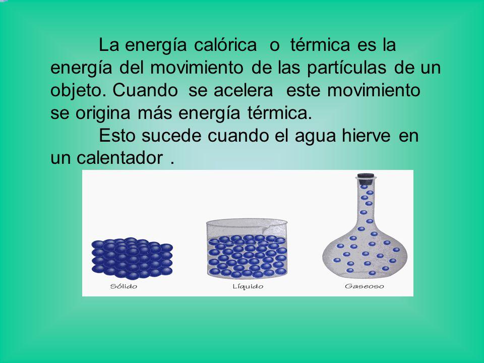 La energía calórica o térmica es la energía del movimiento de las partículas de un objeto. Cuando se acelera este movimiento se origina más energía térmica.